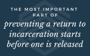 """The most important part of preventing a return to incarceration starts before one is released."""