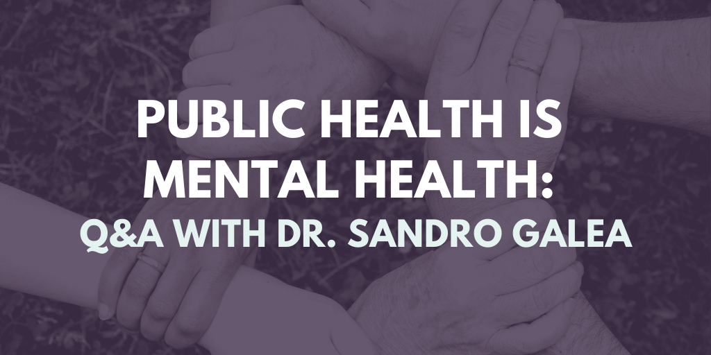 Public Health is Mental Health_ Q&A With Dr. Sandro Galea: Q&A With Dr. Sandro Galea