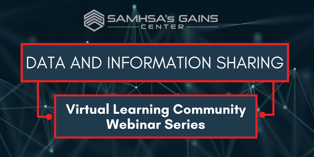SAMHSA's GAINS Center's Data and Information Sharing Virtual Learning Community Webinar Series
