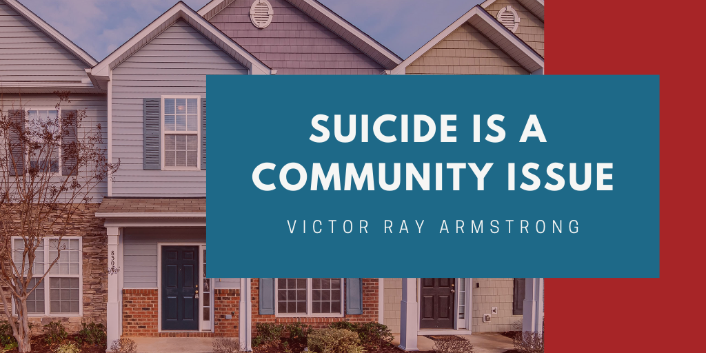 Suicide Is a Community Issue By: Victor Ray Armstrong