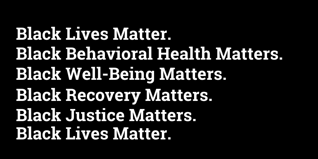 Black Lives Matter. Black Behavioral Health Matters. Black Well-Being Matters. Black Recovery Matters. Black Justice Matters. Black Lives Matter.