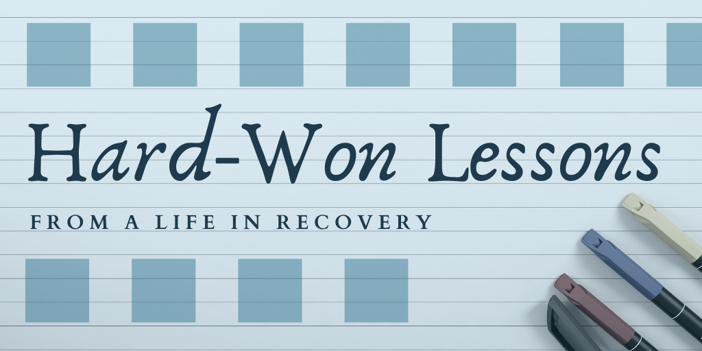 Hard-Won Lessons from a Life in Recovery