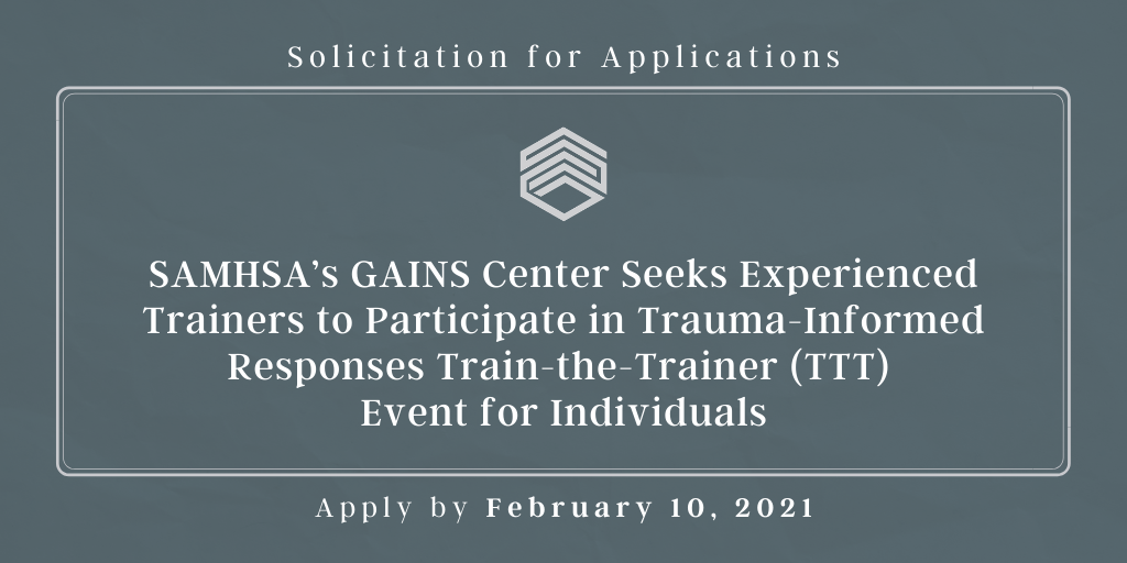 Solicitation for Applications: SAMHSA's GAINS Center Seeks Experienced Trainers to Participate in Trauma-Informed Responses Train-the-Trainer (TTT) Event for Individuals—Apply by February 10, 2021