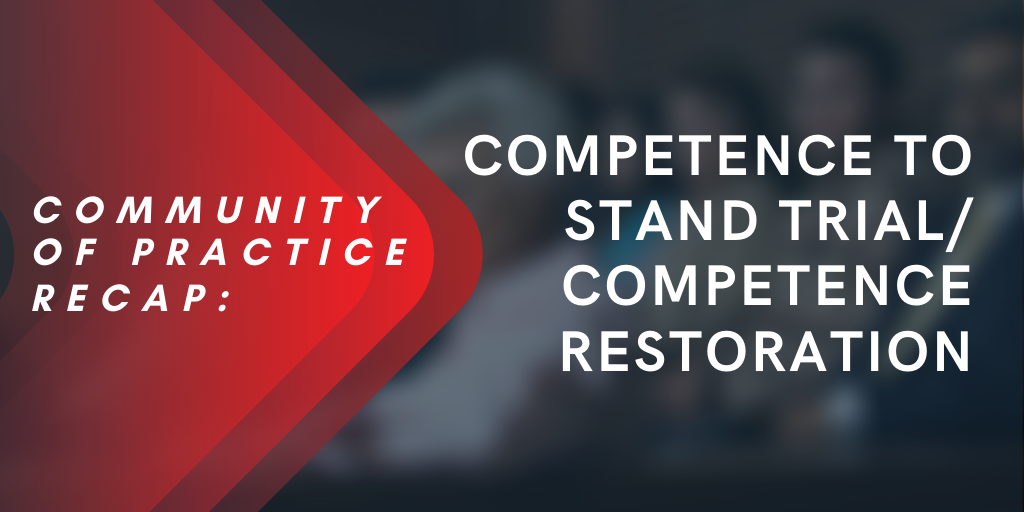 Communities of Practice Recap: Competence to Stand Trial/Competence Restoration